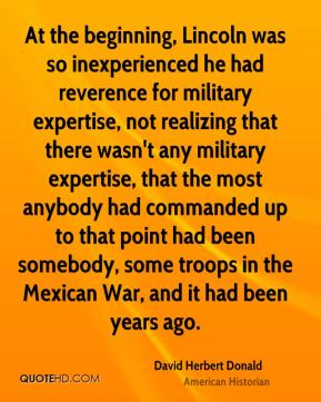 David Herbert Donald - At the beginning, Lincoln was so inexperienced he had reverence for military expertise, not realizing that there wasn't any military expertise, that the most anybody had commanded up to that point had been somebody, some troops in the Mexican War, and it had been years ago.