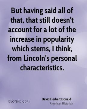 But having said all of that, that still doesn't account for a lot of the increase in popularity which stems, I think, from Lincoln's personal characteristics.