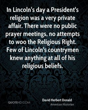 In Lincoln's day a President's religion was a very private affair. There were no public prayer meetings, no attempts to woo the Religious Right. Few of Lincoln's countrymen knew anything at all of his religious beliefs.