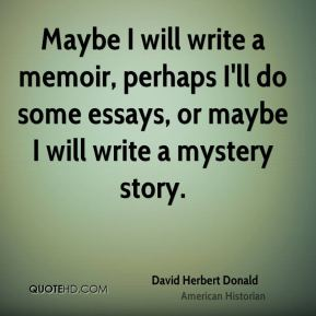 Maybe I will write a memoir, perhaps I'll do some essays, or maybe I will write a mystery story.
