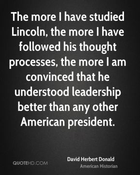 David Herbert Donald - The more I have studied Lincoln, the more I have followed his thought processes, the more I am convinced that he understood leadership better than any other American president.