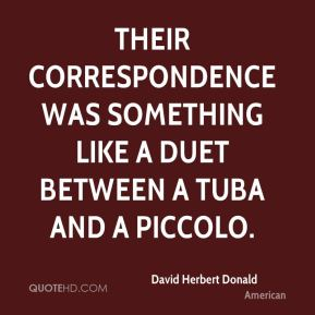 David Herbert Donald - Their correspondence was something like a duet between a tuba and a piccolo.