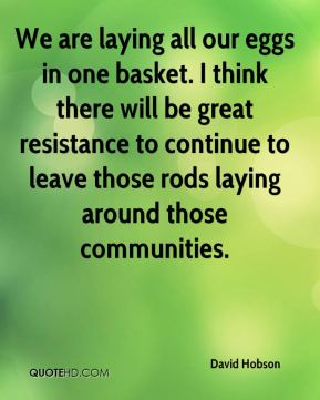 David Hobson - We are laying all our eggs in one basket. I think there will be great resistance to continue to leave those rods laying around those communities.