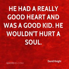 David Knight - He had a really good heart and was a good kid. He wouldn't hurt a soul.