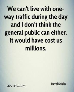 David Knight - We can't live with one-way traffic during the day and I don't think the general public can either. It would have cost us millions.