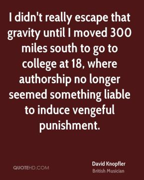 David Knopfler - I didn't really escape that gravity until I moved 300 miles south to go to college at 18, where authorship no longer seemed something liable to induce vengeful punishment.
