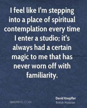 David Knopfler - I feel like I'm stepping into a place of spiritual contemplation every time I enter a studio; it's always had a certain magic to me that has never worn off with familiarity.