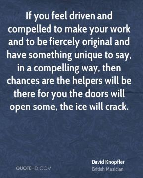 David Knopfler - If you feel driven and compelled to make your work and to be fiercely original and have something unique to say, in a compelling way, then chances are the helpers will be there for you the doors will open some, the ice will crack.