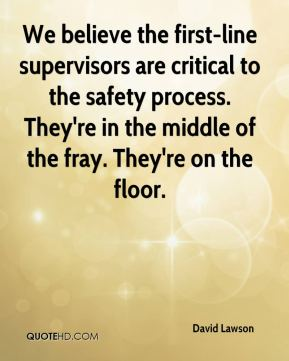 David Lawson - We believe the first-line supervisors are critical to the safety process. They're in the middle of the fray. They're on the floor.