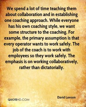 David Lawson - We spend a lot of time teaching them about collaboration and in establishing one coaching approach. While everyone has his own coaching style, we want some structure to the coaching. For example, the primary assumption is that every operator wants to work safely. The job of the coach is to work with employees so they work safely. The emphasis is on working collaboratively, rather than dictatorially.
