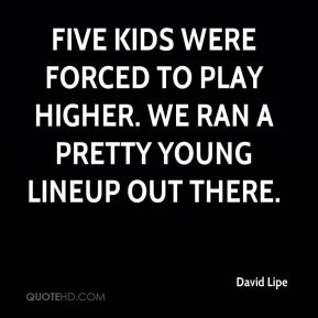David Lipe - Five kids were forced to play higher. We ran a pretty young lineup out there.