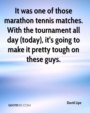 David Lipe - It was one of those marathon tennis matches. With the tournament all day (today), it's going to make it pretty tough on these guys.