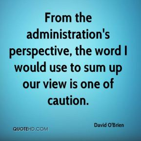David O'Brien - From the administration's perspective, the word I would use to sum up our view is one of caution.
