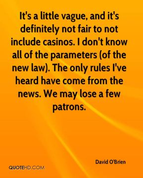It's a little vague, and it's definitely not fair to not include casinos. I don't know all of the parameters (of the new law). The only rules I've heard have come from the news. We may lose a few patrons.
