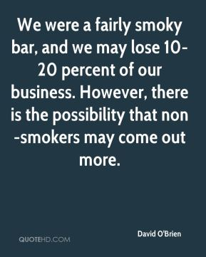 We were a fairly smoky bar, and we may lose 10-20 percent of our business. However, there is the possibility that non-smokers may come out more.