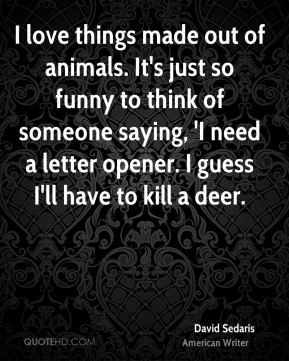David Sedaris - I love things made out of animals. It's just so funny to think of someone saying, 'I need a letter opener. I guess I'll have to kill a deer.
