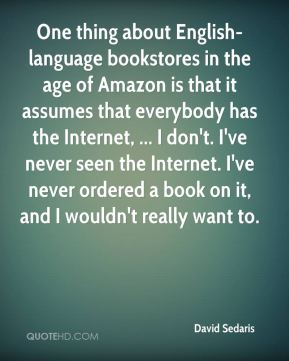 David Sedaris - One thing about English-language bookstores in the age of Amazon is that it assumes that everybody has the Internet, ... I don't. I've never seen the Internet. I've never ordered a book on it, and I wouldn't really want to.