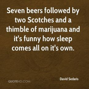 David Sedaris - Seven beers followed by two Scotches and a thimble of marijuana and it's funny how sleep comes all on it's own.