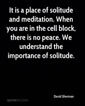 It is a place of solitude and meditation. When you are in the cell block, there is no peace. We understand the importance of solitude.