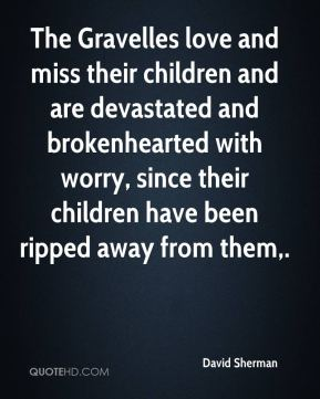 The Gravelles love and miss their children and are devastated and brokenhearted with worry, since their children have been ripped away from them.