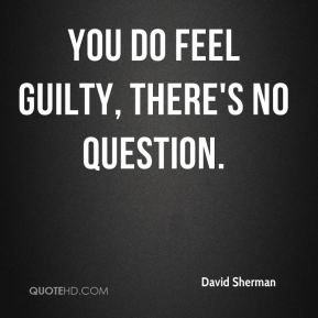 David Sherman - You do feel guilty, there's no question.