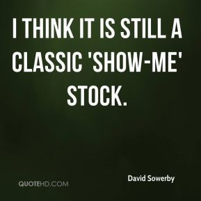 David Sowerby - I think it is still a classic 'show-me' stock.