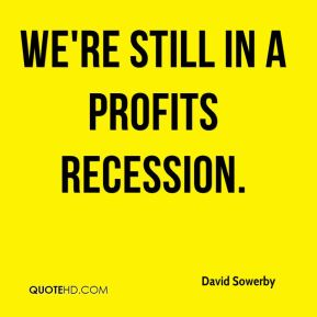 David Sowerby - We're still in a profits recession.