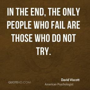 In the end, the only people who fail are those who do not try.