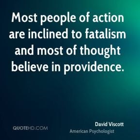 Most people of action are inclined to fatalism and most of thought believe in providence.