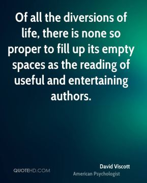 David Viscott - Of all the diversions of life, there is none so proper to fill up its empty spaces as the reading of useful and entertaining authors.