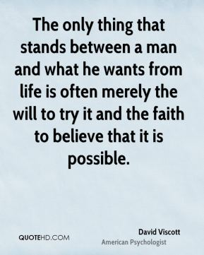 David Viscott - The only thing that stands between a man and what he wants from life is often merely the will to try it and the faith to believe that it is possible.
