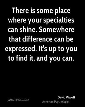 There is some place where your specialties can shine. Somewhere that difference can be expressed. It's up to you to find it, and you can.