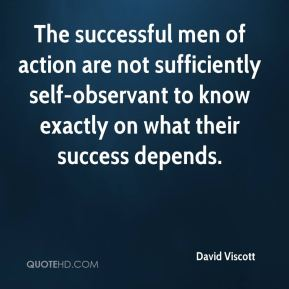 David Viscott - The successful men of action are not sufficiently self-observant to know exactly on what their success depends.