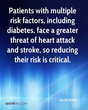 David Waters - Patients with multiple risk factors, including diabetes, face a greater threat of heart attack and stroke, so reducing their risk is critical.
