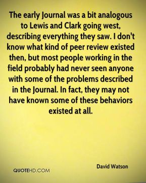 David Watson - The early Journal was a bit analogous to Lewis and Clark going west, describing everything they saw. I don't know what kind of peer review existed then, but most people working in the field probably had never seen anyone with some of the problems described in the Journal. In fact, they may not have known some of these behaviors existed at all.