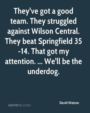 David Watson - They've got a good team. They struggled against Wilson Central. They beat Springfield 35-14. That got my attention. ... We'll be the underdog.