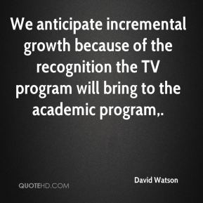 David Watson - We anticipate incremental growth because of the recognition the TV program will bring to the academic program.