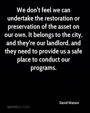 David Watson - We don't feel we can undertake the restoration or preservation of the asset on our own. It belongs to the city, and they're our landlord, and they need to provide us a safe place to conduct our programs.