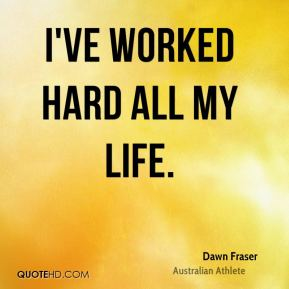 I've worked hard all my life.