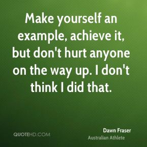 Make yourself an example, achieve it, but don't hurt anyone on the way up. I don't think I did that.