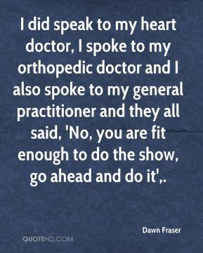 I did speak to my heart doctor, I spoke to my orthopedic doctor and I also spoke to my general practitioner and they all said, 'No, you are fit enough to do the show, go ahead and do it'.