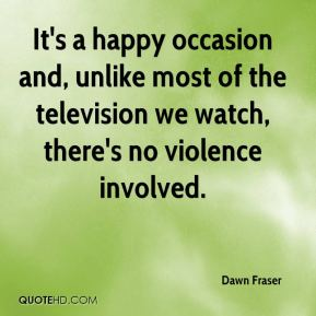 Dawn Fraser - It's a happy occasion and, unlike most of the television we watch, there's no violence involved.