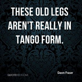 These old legs aren't really in tango form.