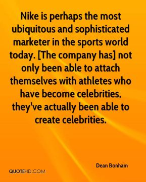Dean Bonham - Nike is perhaps the most ubiquitous and sophisticated marketer in the sports world today. [The company has] not only been able to attach themselves with athletes who have become celebrities, they've actually been able to create celebrities.