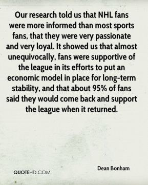 Dean Bonham - Our research told us that NHL fans were more informed than most sports fans, that they were very passionate and very loyal. It showed us that almost unequivocally, fans were supportive of the league in its efforts to put an economic model in place for long-term stability, and that about 95% of fans said they would come back and support the league when it returned.