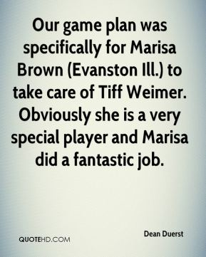 Dean Duerst - Our game plan was specifically for Marisa Brown (Evanston Ill.) to take care of Tiff Weimer. Obviously she is a very special player and Marisa did a fantastic job.