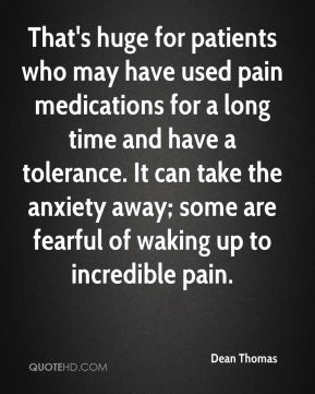 That's huge for patients who may have used pain medications for a long time and have a tolerance. It can take the anxiety away; some are fearful of waking up to incredible pain.