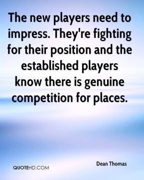 The new players need to impress. They're fighting for their position and the established players know there is genuine competition for places.