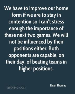 We have to improve our home form if we are to stay in contention so I can't stress enough the importance of these next two games. We will not be influenced by their positions either. Both opponents are capable, on their day, of beating teams in higher positions.