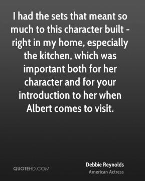 Debbie Reynolds - I had the sets that meant so much to this character built - right in my home, especially the kitchen, which was important both for her character and for your introduction to her when Albert comes to visit.